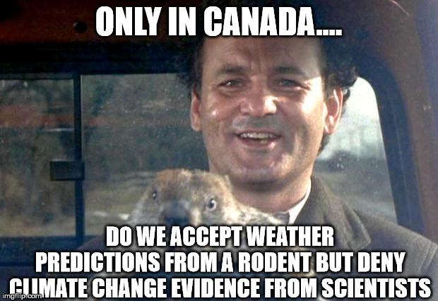 Groundhog Day | ONLY IN CANADA.... DO WE ACCEPT WEATHER PREDICTIONS FROM A RODENT BUT DENY CLIMATE CHANGE EVIDENCE FROM SCIENTISTS | image tagged in groundhog day,canada,rodent,climate change | made w/ Imgflip meme maker