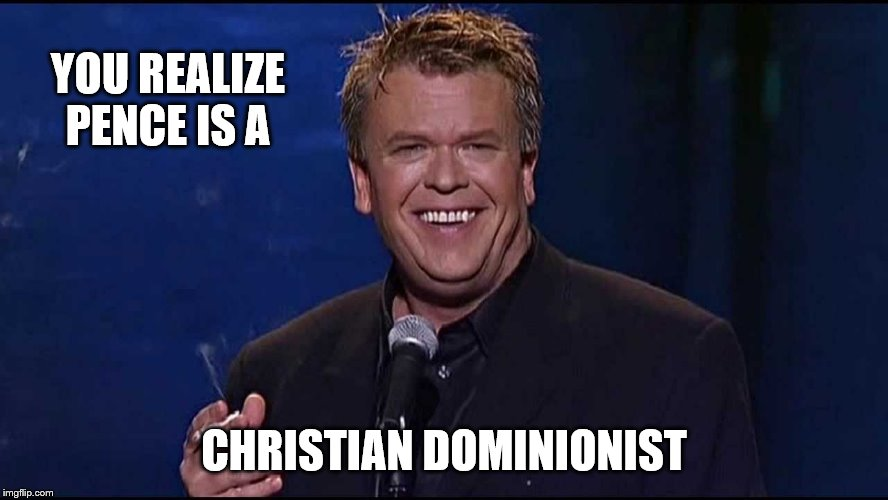 Ron White | YOU REALIZE PENCE IS A CHRISTIAN DOMINIONIST | image tagged in ron white | made w/ Imgflip meme maker