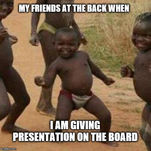 Third World Success Kid Meme |  MY FRIENDS AT THE BACK WHEN; I AM GIVING PRESENTATION ON THE BOARD | image tagged in memes,third world success kid | made w/ Imgflip meme maker