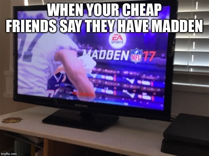 Madden 17 is not dead yet |  WHEN YOUR CHEAP FRIENDS SAY THEY HAVE MADDEN | image tagged in football,super bowl | made w/ Imgflip meme maker