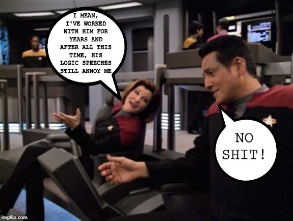 Um, I'm Right Here Captain... |  I MEAN, I'VE WORKED WITH HIM FOR YEARS AND AFTER ALL THIS TIME, HIS LOGIC SPEECHES STILL ANNOY ME; NO SHIT! | image tagged in janeway meme bridge | made w/ Imgflip meme maker