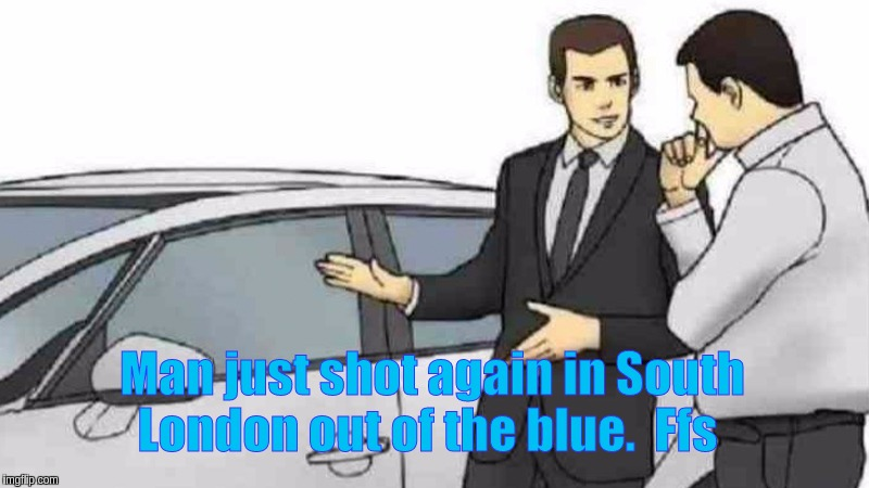 #Ffs... |  Man just shot again in South London out of the blue.  Ffs | image tagged in car salesman slaps roof of car,handcuffs,disgusted,police car,italian hand gestures,london | made w/ Imgflip meme maker