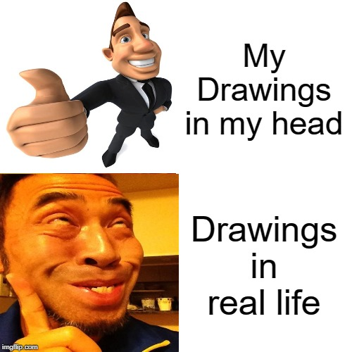 My Drawings in my head; Drawings in real life | image tagged in in real life,am i a joke to you | made w/ Imgflip meme maker