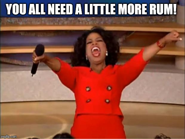 Oprah You Get A Meme | YOU ALL NEED A LITTLE MORE RUM! | image tagged in memes,oprah you get a | made w/ Imgflip meme maker