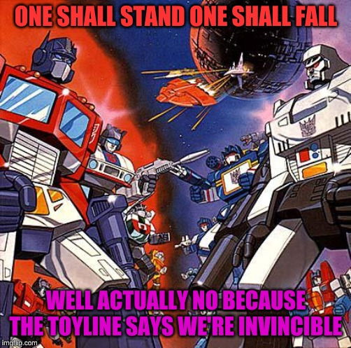 Transformers G1 |  ONE SHALL STAND ONE SHALL FALL; WELL ACTUALLY NO BECAUSE THE TOYLINE SAYS WE'RE INVINCIBLE | image tagged in transformers g1 | made w/ Imgflip meme maker