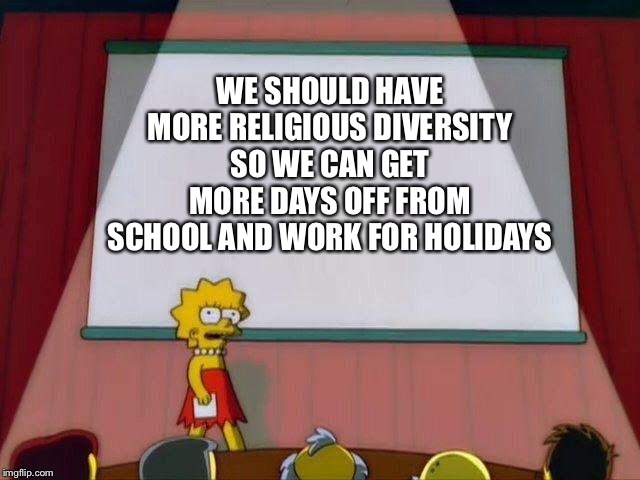 Create new religions |  WE SHOULD HAVE MORE RELIGIOUS DIVERSITY SO WE CAN GET MORE DAYS OFF FROM SCHOOL AND WORK FOR HOLIDAYS | image tagged in lisa simpson's presentation,religion | made w/ Imgflip meme maker