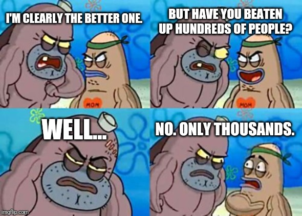 How Tough Are You |  BUT HAVE YOU BEATEN UP HUNDREDS OF PEOPLE? I'M CLEARLY THE BETTER ONE. WELL... NO. ONLY THOUSANDS. | image tagged in memes,how tough are you | made w/ Imgflip meme maker