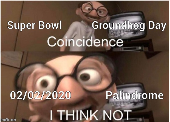 Too much stuff today | Super Bowl           Groundhog Day 02/02/2020            Palindrome | image tagged in coincidence i think not,super bowl,groundhog day,palindrome,backwards,spring forward | made w/ Imgflip meme maker