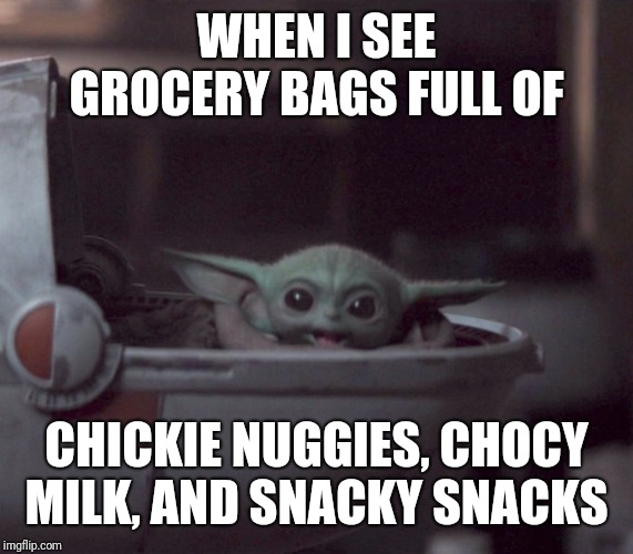Excited Baby Yoda |  WHEN I SEE GROCERY BAGS FULL OF; CHICKIE NUGGIES, CHOCY MILK, AND SNACKY SNACKS | image tagged in excited baby yoda | made w/ Imgflip meme maker