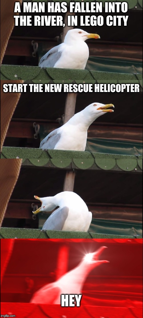 Build the Helicopter |  A MAN HAS FALLEN INTO THE RIVER, IN LEGO CITY; START THE NEW RESCUE HELICOPTER; HEY | image tagged in memes,inhaling seagull,lego | made w/ Imgflip meme maker