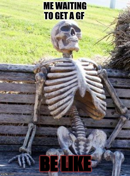 Waiting Skeleton |  ME WAITING TO GET A GF; BE LIKE | image tagged in memes,waiting skeleton | made w/ Imgflip meme maker