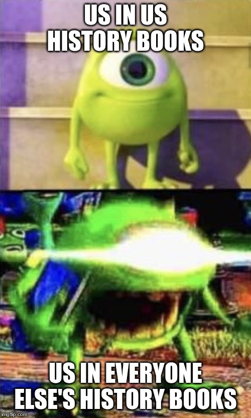 Mike wazowski |  US IN US HISTORY BOOKS; US IN EVERYONE ELSE'S HISTORY BOOKS | image tagged in mike wazowski | made w/ Imgflip meme maker