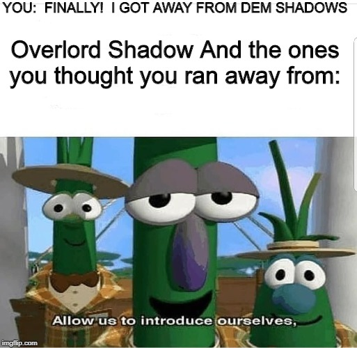 You know the rules, IT'S TIME TO DIE |  YOU:  FINALLY!  I GOT AWAY FROM DEM SHADOWS; Overlord Shadow And the ones you thought you ran away from: | image tagged in allow us to introduce ourselves,memes,dank memes,funny | made w/ Imgflip meme maker