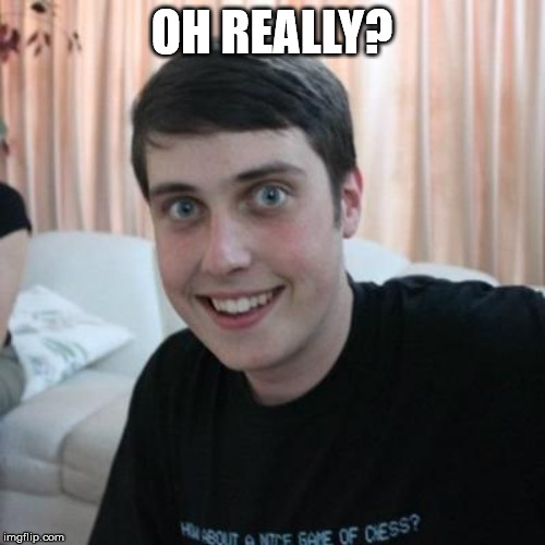 Overly attached boyfriend | OH REALLY? | image tagged in overly attached boyfriend | made w/ Imgflip meme maker
