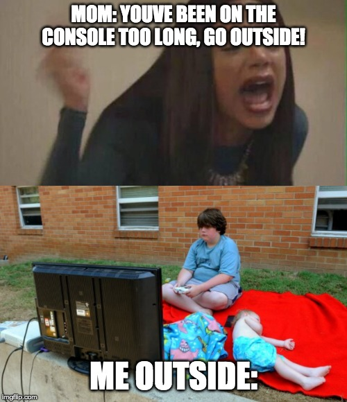 Me 24/7 |  MOM: YOUVE BEEN ON THE CONSOLE TOO LONG, GO OUTSIDE! ME OUTSIDE: | image tagged in girl yelling,memes,funny,funny memes,console,tv | made w/ Imgflip meme maker