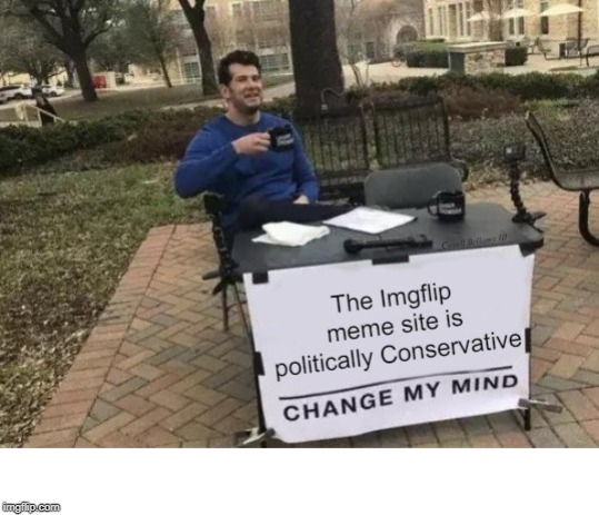 image tagged in change my mind imgflip is conservative | made w/ Imgflip meme maker