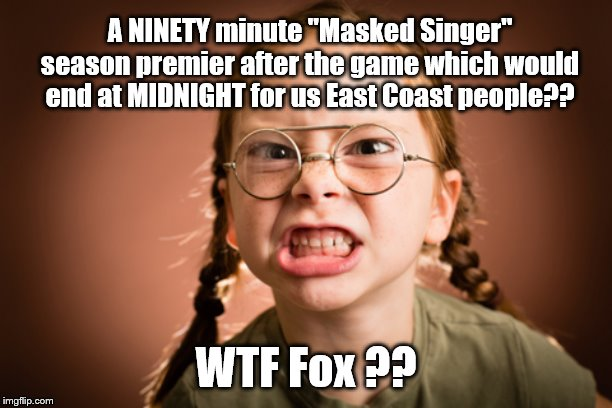 "Masked Singer premier -BOOoo |  A NINETY minute ""Masked Singer"" season premier after the game which would end at MIDNIGHT for us East Coast people?? WTF Fox ?? 