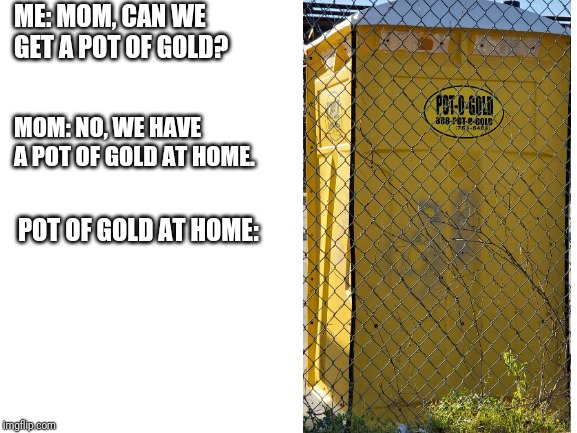 blank white template |  ME: MOM, CAN WE GET A POT OF GOLD? MOM: NO, WE HAVE A POT OF GOLD AT HOME. POT OF GOLD AT HOME: | image tagged in blank white template | made w/ Imgflip meme maker