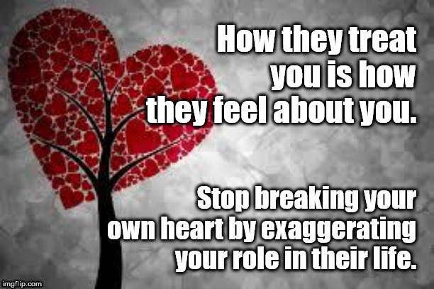 Stop breaking your own heart | How they treat you is how they feel about you. Stop breaking your own heart by exaggerating your role in their life. | image tagged in heart,broken,relationships,sadness,awareness | made w/ Imgflip meme maker