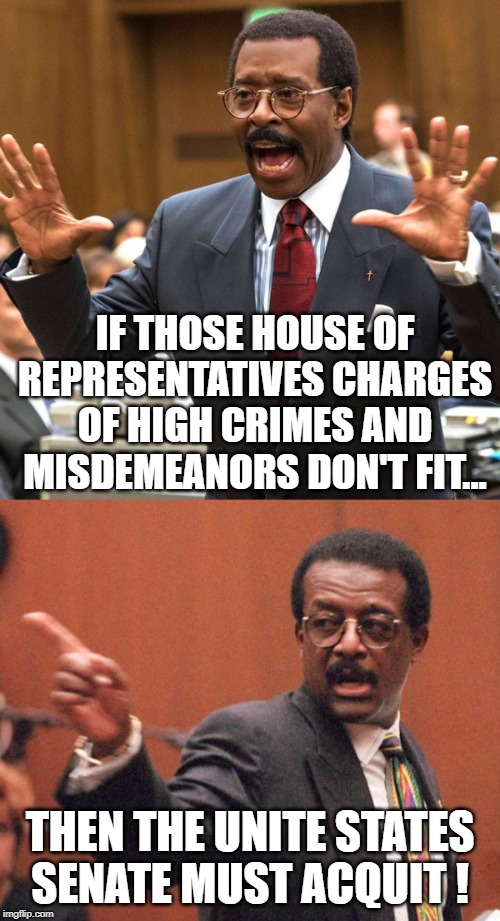 The spirit of Johnnie Cochran speaks out about the Impeachment of President Donald J. Trump | IF THOSE HOUSE OF REPRESENTATIVES CHARGES OF HIGH CRIMES AND MISDEMEANORS DON'T FIT... THEN THE UNITE STATES SENATE MUST ACQUIT ! | image tagged in donald trump approves,trump,trump impeachment,senate,liberals vs conservatives,winning | made w/ Imgflip meme maker