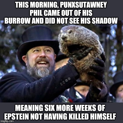 Redrum Redrum |  THIS MORNING, PUNXSUTAWNEY PHIL CAME OUT OF HIS BURROW AND DID NOT SEE HIS SHADOW; MEANING SIX MORE WEEKS OF EPSTEIN NOT HAVING KILLED HIMSELF | image tagged in memes,groundhog day,jeffrey epstein,oh no you didn't,suicide,hillary for prison | made w/ Imgflip meme maker