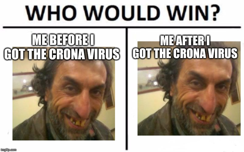 Who Would Win? Meme |  ME BEFORE I GOT THE CRONA VIRUS; ME AFTER I GOT THE CRONA VIRUS | image tagged in memes,who would win | made w/ Imgflip meme maker