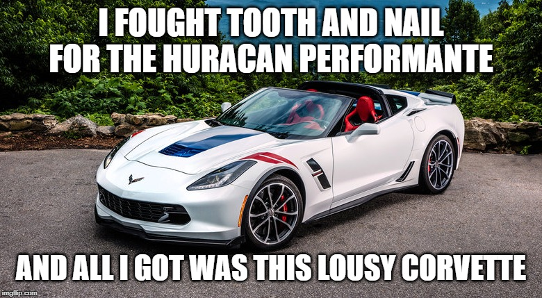 I FOUGHT TOOTH AND NAIL FOR THE HURACAN PERFORMANTE AND ALL I GOT WAS THIS LOUSY CORVETTE  made w Imgflip meme maker