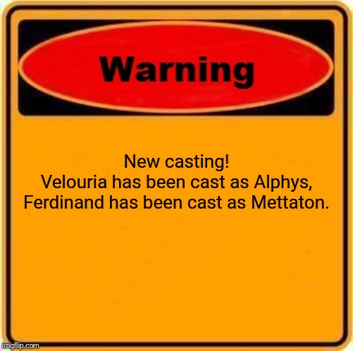 Warning Sign |  New casting! Velouria has been cast as Alphys, Ferdinand has been cast as Mettaton. | image tagged in memes,warning sign | made w/ Imgflip meme maker