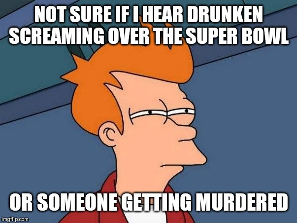 Not sure if- fry |  NOT SURE IF I HEAR DRUNKEN SCREAMING OVER THE SUPER BOWL; OR SOMEONE GETTING MURDERED | image tagged in not sure if- fry,AdviceAnimals | made w/ Imgflip meme maker
