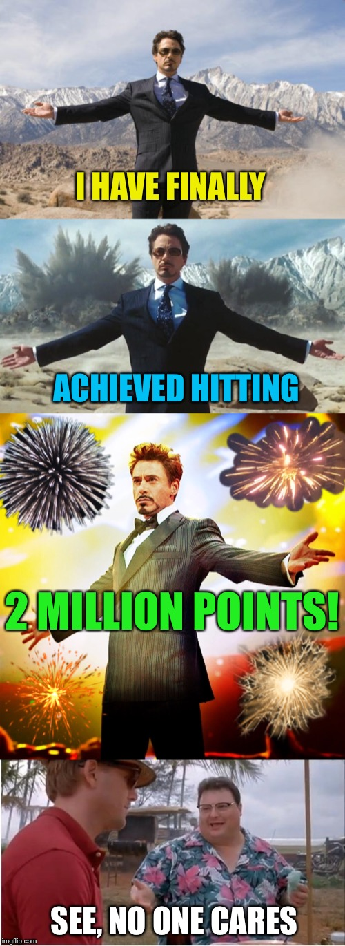 2 million reasons to thank you all! |  I HAVE FINALLY; ACHIEVED HITTING; 2 MILLION POINTS! SEE, NO ONE CARES | image tagged in tony stark success,two,million,points,milestone,see no one cares | made w/ Imgflip meme maker