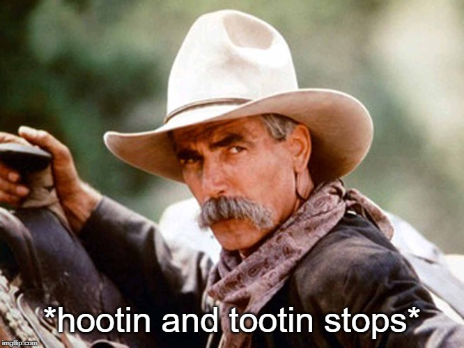 *hootin and tootin stops* | image tagged in sam elliott cowboy | made w/ Imgflip meme maker