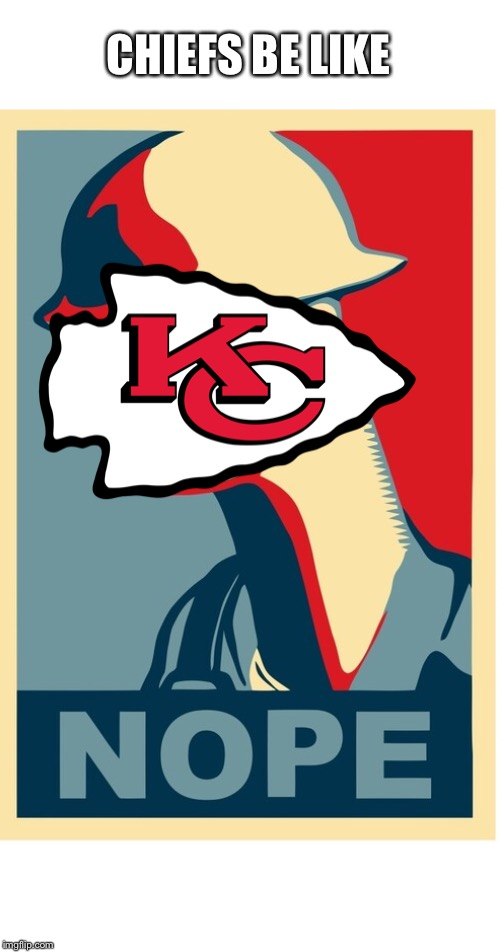 CHIEFS BE LIKE | made w/ Imgflip meme maker