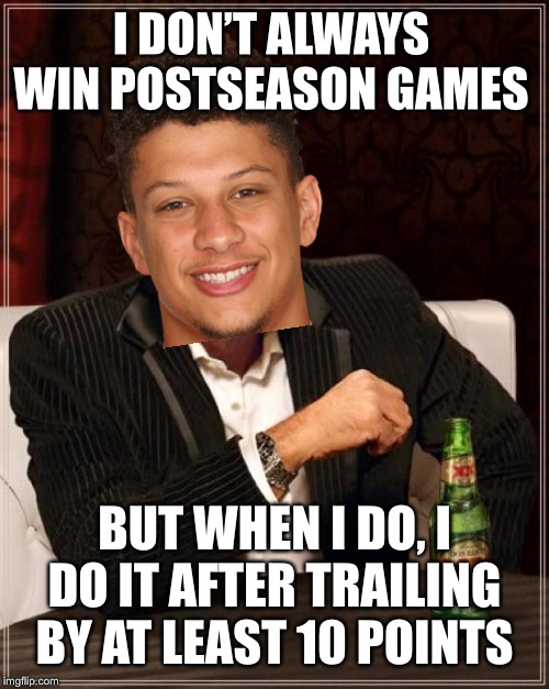 Mahomes Be Like |  I DON'T ALWAYS WIN POSTSEASON GAMES; BUT WHEN I DO, I DO IT AFTER TRAILING BY AT LEAST 10 POINTS | image tagged in memes,the most interesting man in the world,kansas city chiefs,patrick mahomes | made w/ Imgflip meme maker