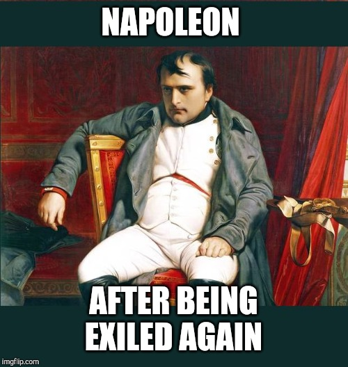 napoleon | NAPOLEON AFTER BEING EXILED AGAIN | image tagged in napoleon | made w/ Imgflip meme maker