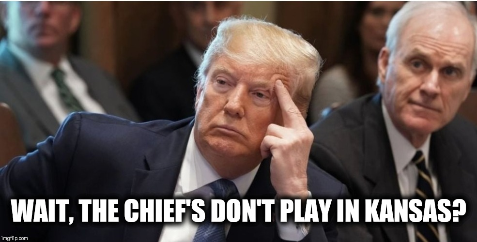 BIG OLE DUMMY |  WAIT, THE CHIEF'S DON'T PLAY IN KANSAS? | image tagged in nfl memes,kansas city chiefs,donald trump,patrick mahomes | made w/ Imgflip meme maker