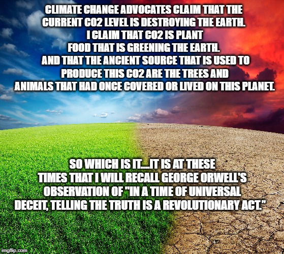 Climate change | CLIMATE CHANGE ADVOCATES CLAIM THAT THE CURRENT CO2 LEVEL IS DESTROYING THE EARTH. I CLAIM THAT CO2 IS PLANT FOOD THAT IS GREENING THE EAR | image tagged in climate change | made w/ Imgflip meme maker