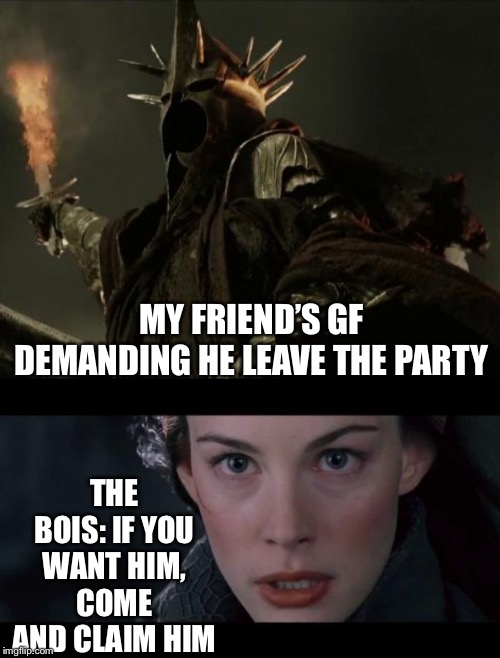 Girlfriend vs The Bois | MY FRIEND'S GF DEMANDING HE LEAVE THE PARTY THE BOIS: IF YOU WANT HIM, COME AND CLAIM HIM | image tagged in witch king nazgul,claim him arwen,memes | made w/ Imgflip meme maker