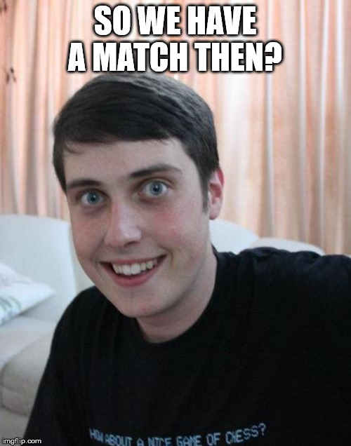 Overly Attached Boyfriend | SO WE HAVE A MATCH THEN? | image tagged in overly attached boyfriend | made w/ Imgflip meme maker
