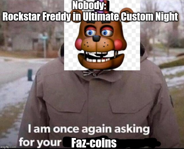 I am once again asking for your financial support |  Nobody:  Rockstar Freddy in Ultimate Custom Night; Faz-coins | image tagged in i am once again asking for your financial support | made w/ Imgflip meme maker