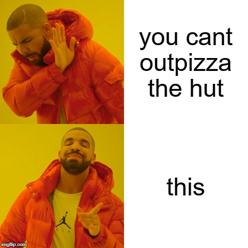 you cant outpizza the hut this | image tagged in memes,drake hotline bling | made w/ Imgflip meme maker