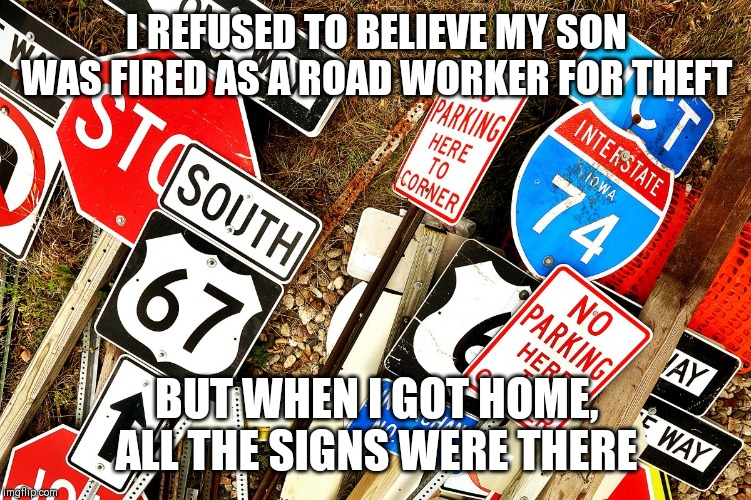 I REFUSED TO BELIEVE MY SON WAS FIRED AS A ROAD WORKER FOR THEFT; BUT WHEN I GOT HOME, ALL THE SIGNS WERE THERE | image tagged in theft,road signs,dad joke,dad jokes | made w/ Imgflip meme maker