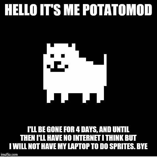 Annoying Dog(undertale) |  HELLO IT'S ME POTATOMOD; I'LL BE GONE FOR 4 DAYS, AND UNTIL THEN I'LL HAVE NO INTERNET I THINK BUT I WILL NOT HAVE MY LAPTOP TO DO SPRITES. BYE | image tagged in annoying dogundertale | made w/ Imgflip meme maker