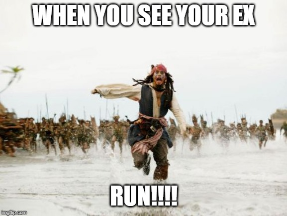 Jack Sparrow Being Chased |  WHEN YOU SEE YOUR EX; RUN!!!! | image tagged in memes,jack sparrow being chased | made w/ Imgflip meme maker