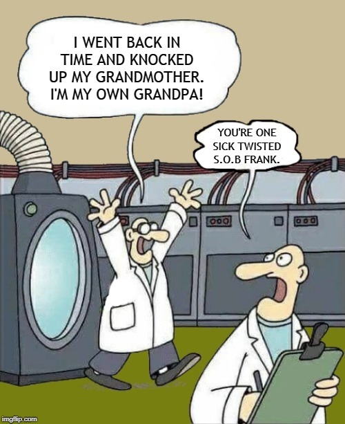science-by-kewlew |  I WENT BACK IN TIME AND KNOCKED UP MY GRANDMOTHER. I'M MY OWN GRANDPA! YOU'RE ONE SICK TWISTED S.O.B FRANK. | image tagged in science-by-kewlew,memes,grandpa,time travel,grandma | made w/ Imgflip meme maker