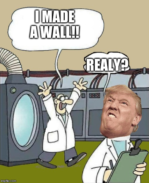 walls are made |  I MADE A WALL!! REALY? | image tagged in science-by-kewlew,wall trump | made w/ Imgflip meme maker