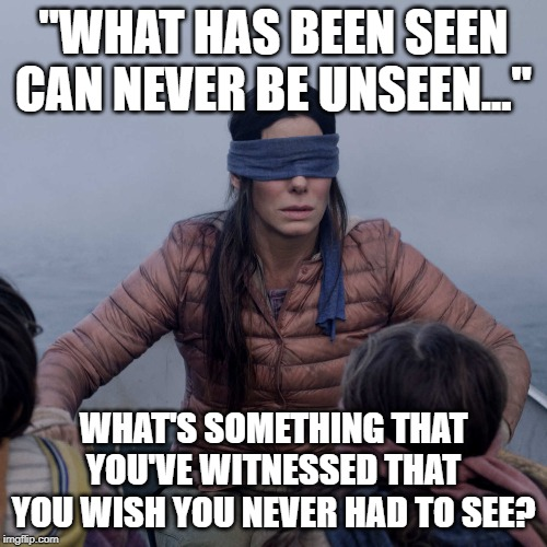 "what's something that you've witnessed that you wish you never had to see? |  ""WHAT HAS BEEN SEEN CAN NEVER BE UNSEEN...""; WHAT'S SOMETHING THAT YOU'VE WITNESSED THAT YOU WISH YOU NEVER HAD TO SEE? 