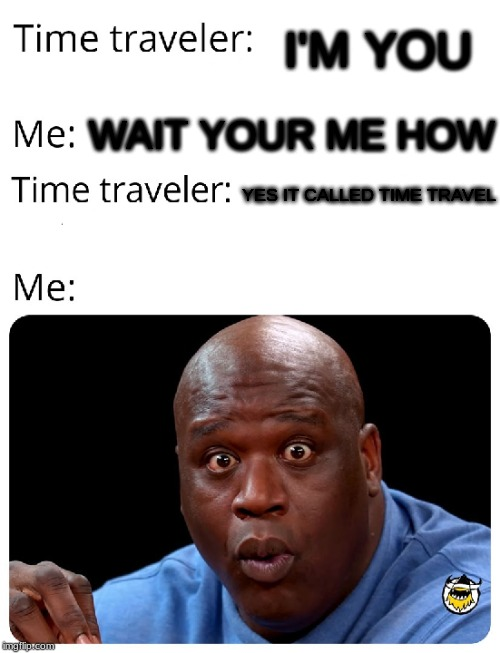 Time Traveler | I'M YOU WAIT YOUR ME HOW YES IT CALLED TIME TRAVEL | image tagged in time traveler | made w/ Imgflip meme maker