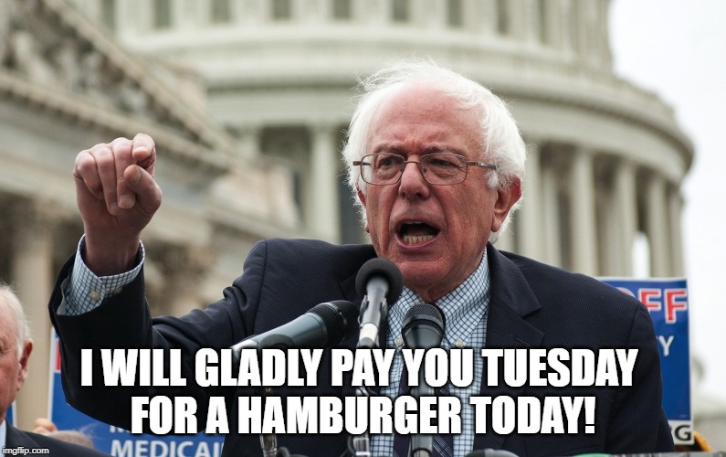 Bernie Sanders | I WILL GLADLY PAY YOU TUESDAY  FOR A HAMBURGER TODAY! | image tagged in bernie sanders | made w/ Imgflip meme maker