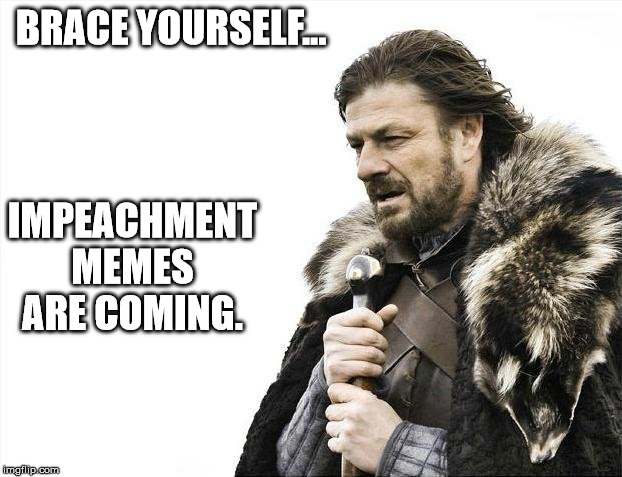 Waste of Time |  BRACE YOURSELF... IMPEACHMENT MEMES ARE COMING. | image tagged in memes,brace yourselves x is coming,donald trump,impeachment,epic fail,stupid | made w/ Imgflip meme maker