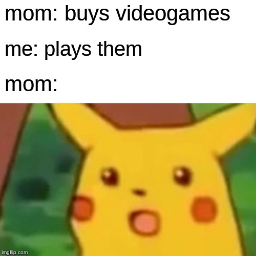 Surprised Pikachu |  mom: buys videogames; me: plays them; mom: | image tagged in memes,surprised pikachu | made w/ Imgflip meme maker
